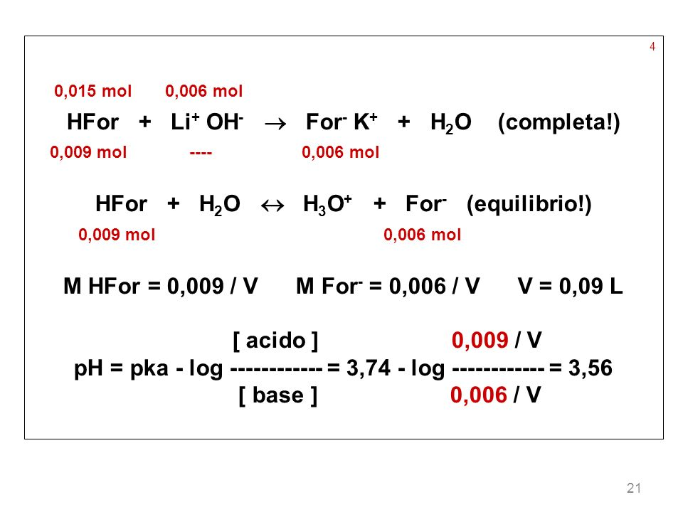 21 4 0,015 mol 0,006 mol HFor + Li + OH - For - K + + H 2 O (completa!) 0,009 mol ---- 0,006 mol HFor + H 2 O H 3 O + + For - (equilibrio!) 0,009 mol