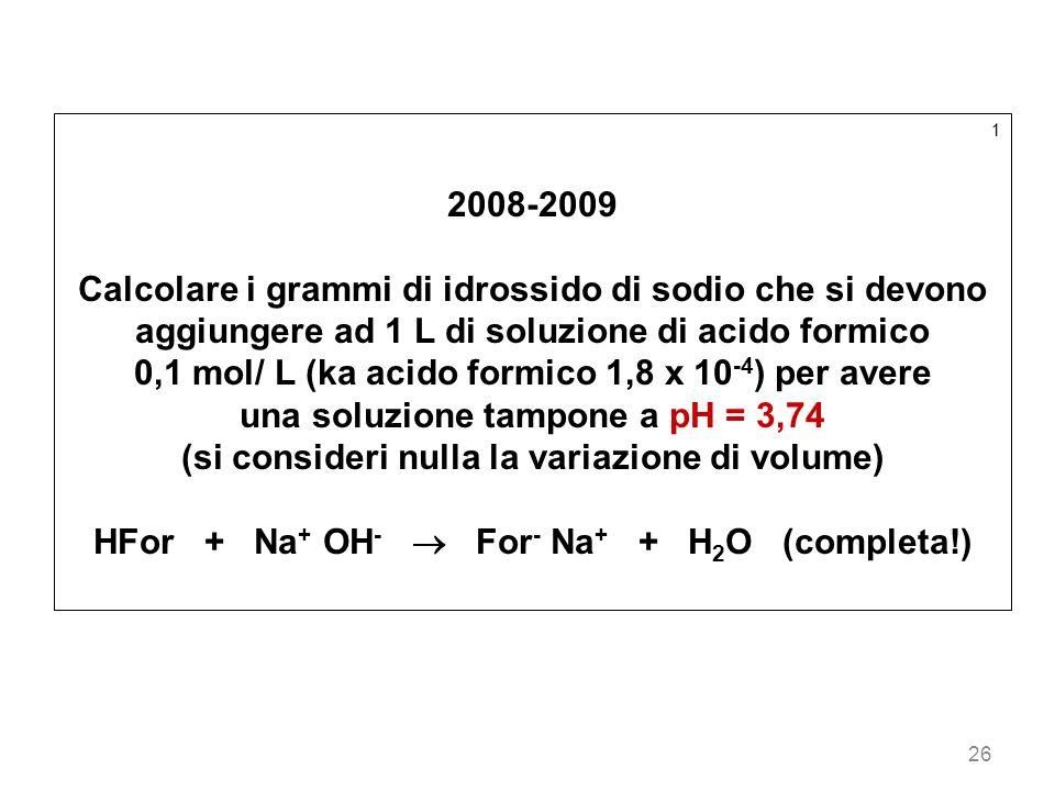 26 1 2008-2009 Calcolare i grammi di idrossido di sodio che si devono aggiungere ad 1 L di soluzione di acido formico 0,1 mol/ L (ka acido formico 1,8