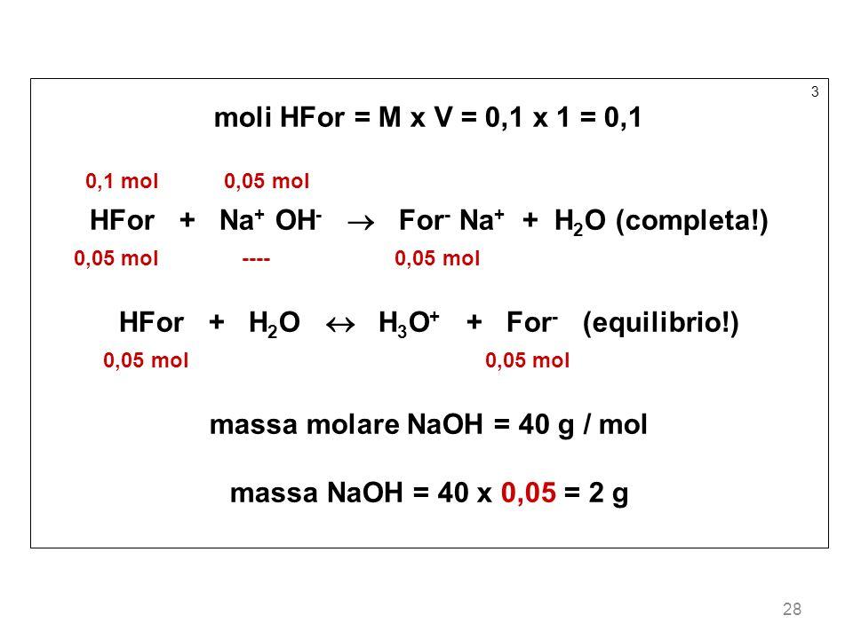 28 3 moli HFor = M x V = 0,1 x 1 = 0,1 0,1 mol 0,05 mol HFor + Na + OH - For - Na + + H 2 O (completa!) 0,05 mol ---- 0,05 mol HFor + H 2 O H 3 O + +