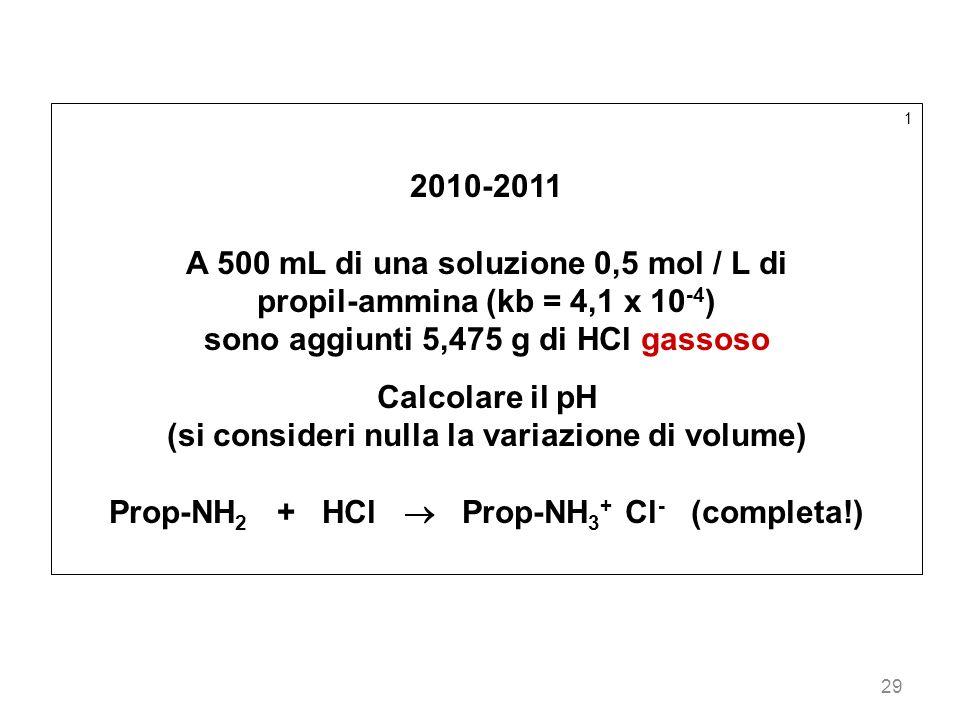 29 1 2010-2011 A 500 mL di una soluzione 0,5 mol / L di propil-ammina (kb = 4,1 x 10 -4 ) sono aggiunti 5,475 g di HCl gassoso Calcolare il pH (si con