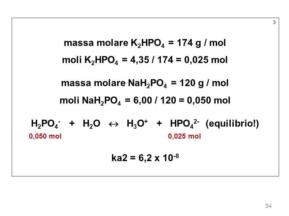 34 3 massa molare K 2 HPO 4 = 174 g / mol moli K 2 HPO 4 = 4,35 / 174 = 0,025 mol massa molare NaH 2 PO 4 = 120 g / mol moli NaH 2 PO 4 = 6,00 / 120 =