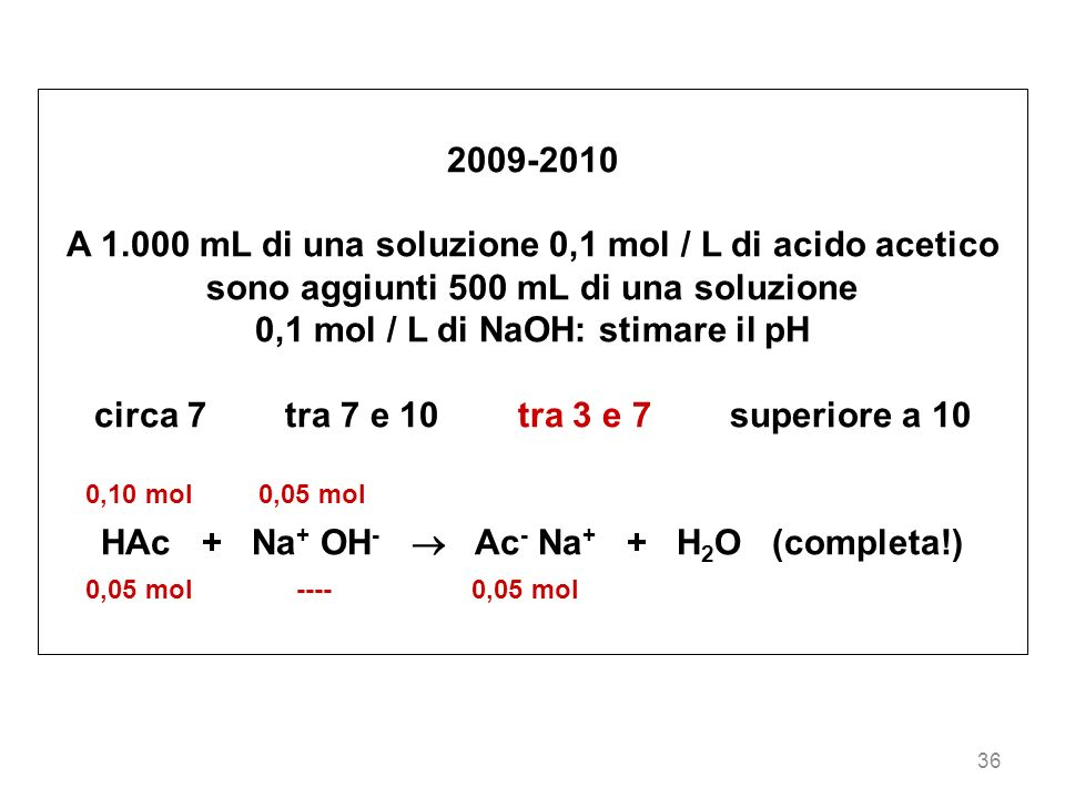 36 2009-2010 A 1.000 mL di una soluzione 0,1 mol / L di acido acetico sono aggiunti 500 mL di una soluzione 0,1 mol / L di NaOH: stimare il pH circa 7