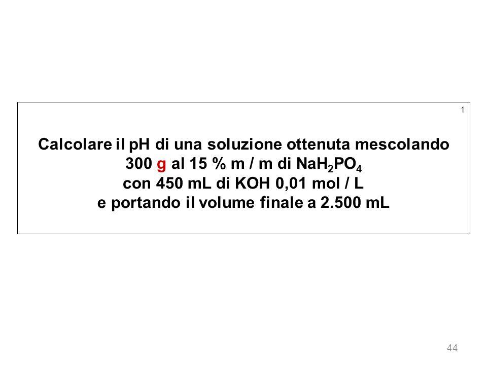 44 1 Calcolare il pH di una soluzione ottenuta mescolando 300 g al 15 % m / m di NaH 2 PO 4 con 450 mL di KOH 0,01 mol / L e portando il volume finale