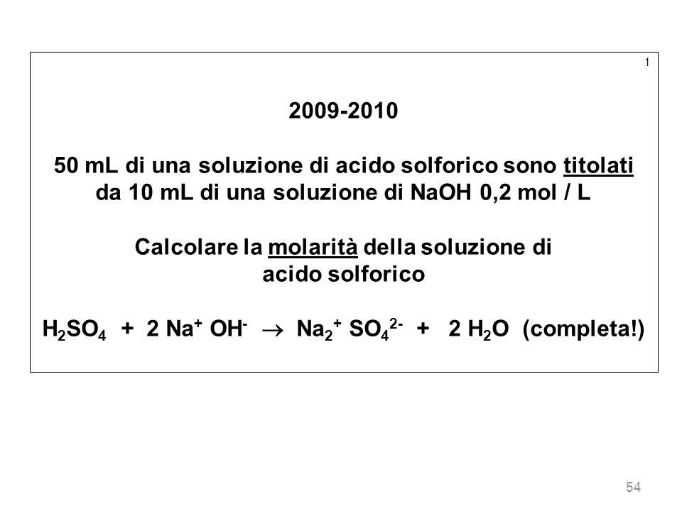 54 1 2009-2010 50 mL di una soluzione di acido solforico sono titolati da 10 mL di una soluzione di NaOH 0,2 mol / L Calcolare la molarità della soluz