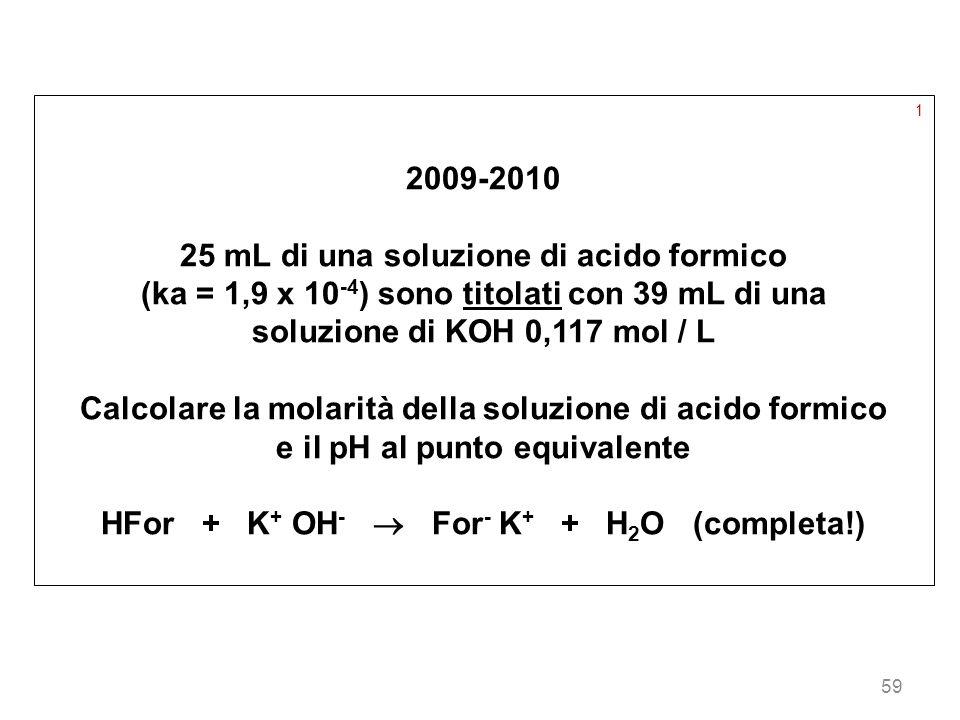 59 1 2009-2010 25 mL di una soluzione di acido formico (ka = 1,9 x 10 -4 ) sono titolati con 39 mL di una soluzione di KOH 0,117 mol / L Calcolare la