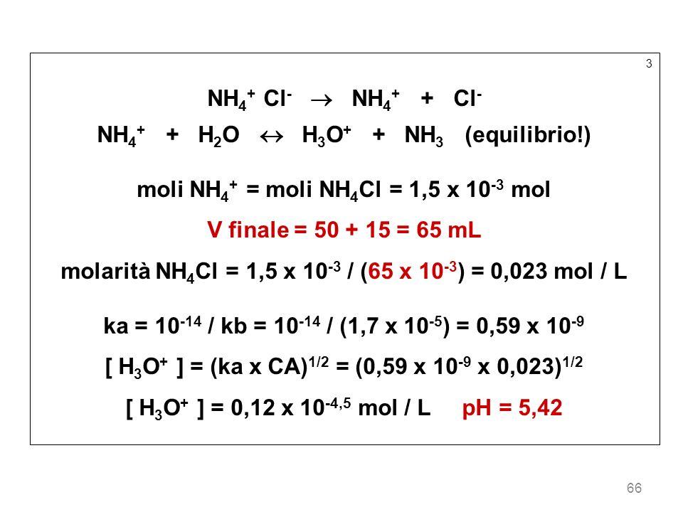 66 3 NH 4 + Cl - NH 4 + + Cl - NH 4 + + H 2 O H 3 O + + NH 3 (equilibrio!) moli NH 4 + = moli NH 4 Cl = 1,5 x 10 -3 mol V finale = 50 + 15 = 65 mL mol