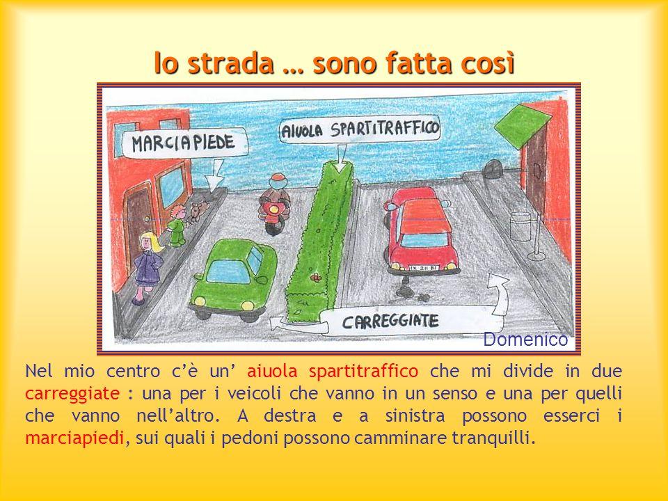 Io strada … sono fatta così Nel mio centro cè un aiuola spartitraffico che mi divide in due carreggiate : una per i veicoli che vanno in un senso e un