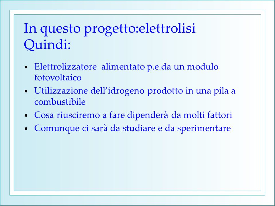 In questo progetto:elettrolisi Quindi: Elettrolizzatore alimentato p.e.da un modulo fotovoltaico Utilizzazione dellidrogeno prodotto in una pila a com
