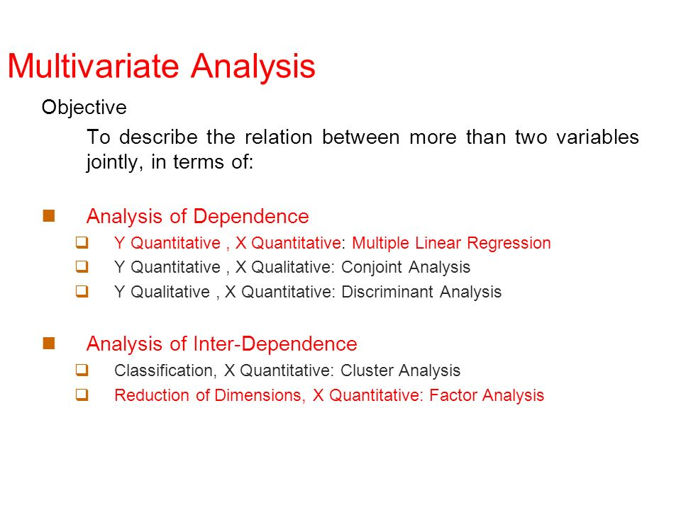 Multivariate Analysis Objective To describe the relation between more than two variables jointly, in terms of: Analysis of Dependence Y Quantitative,