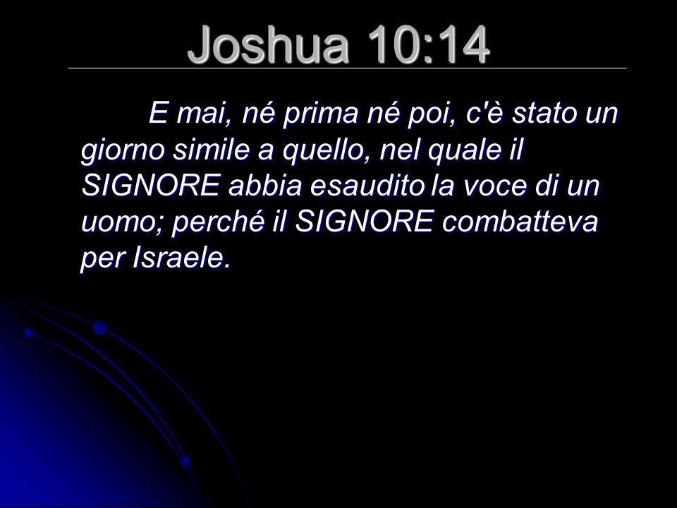 Joshua 10:14 E mai, né prima né poi, c è stato un giorno simile a quello, nel quale il SIGNORE abbia esaudito la voce di un uomo; perché il SIGNORE combatteva per Israele.