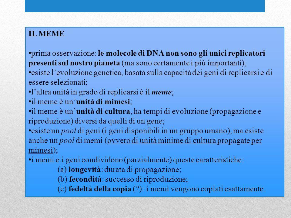 IL MEME prima osservazione: le molecole di DNA non sono gli unici replicatori presenti sul nostro pianeta (ma sono certamente i più importanti); esiste levoluzione genetica, basata sulla capacità dei geni di replicarsi e di essere selezionati; laltra unità in grado di replicarsi è il meme; il meme è ununità di mimesi; il meme è ununità di cultura, ha tempi di evoluzione (propagazione e riproduzione) diversi da quelli di un gene; esiste un pool di geni (i geni disponibili in un gruppo umano), ma esiste anche un pool di memi (ovvero di unità minime di cultura propagate per mimesi); i memi e i geni condividono (parzialmente) queste caratteristiche: (a) longevità: durata di propagazione; (b) fecondità: successo di riproduzione; (c) fedeltà della copia ( ): i memi vengono copiati esattamente.