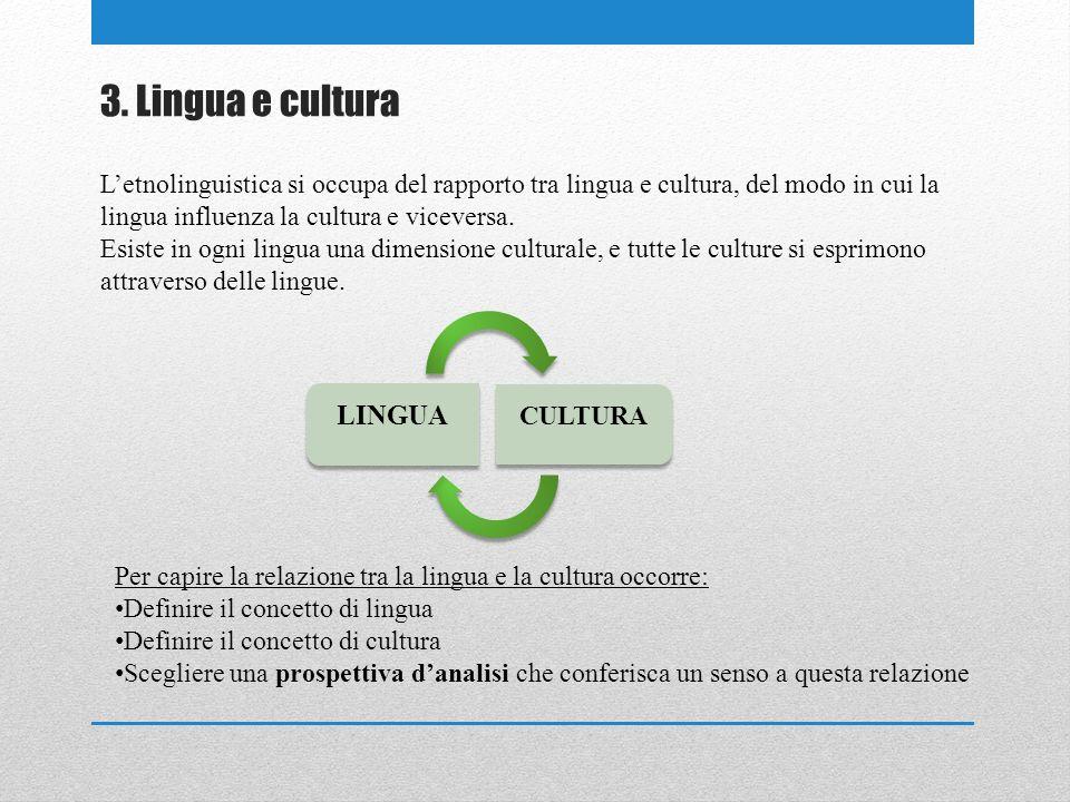 3. Lingua e cultura Letnolinguistica si occupa del rapporto tra lingua e cultura, del modo in cui la lingua influenza la cultura e viceversa. Esiste i