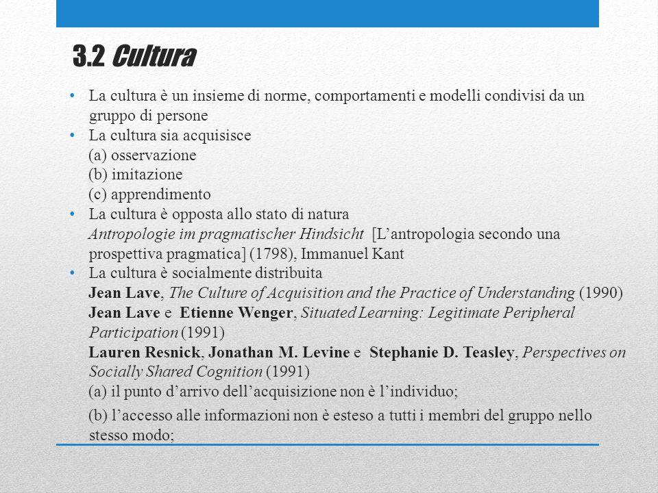 3.2 Cultura La cultura è un insieme di norme, comportamenti e modelli condivisi da ungruppo di persone La cultura sia acquisisce (a) osservazione(b) imitazione(c) apprendimento La cultura è opposta allo stato di natura Antropologie im pragmatischer Hindsicht [L antropologia secondo una prospettiva pragmatica] (1798), Immanuel Kant La cultura è socialmente distribuita Jean Lave, The Culture of Acquisition and the Practice of Understanding (1990) Jean Lave e Etienne Wenger, Situated Learning: Legitimate Peripheral Participation (1991) Lauren Resnick, Jonathan M.