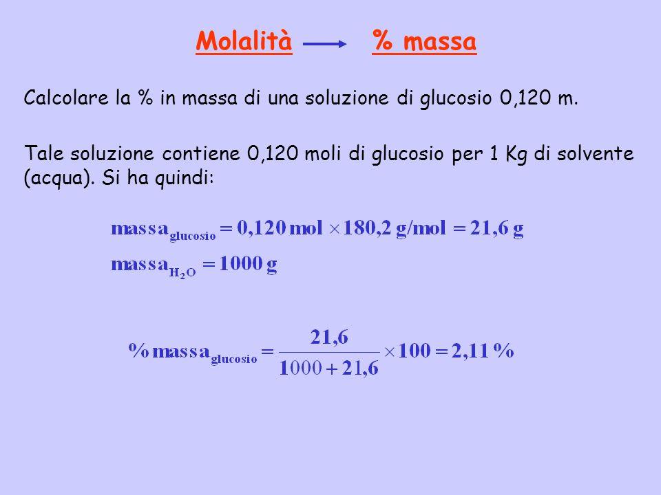 Molalità % massa Calcolare la % in massa di una soluzione di glucosio 0,120 m. Tale soluzione contiene 0,120 moli di glucosio per 1 Kg di solvente (ac