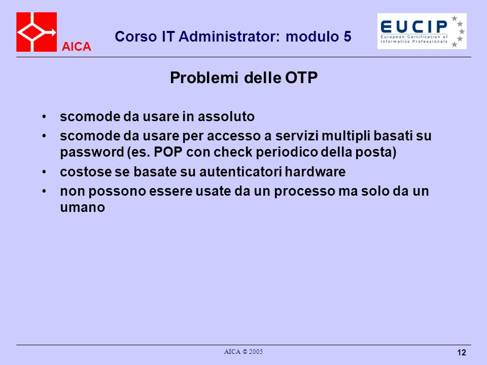 AICA Corso IT Administrator: modulo 5 AICA © 2005 12 Problemi delle OTP scomode da usare in assoluto scomode da usare per accesso a servizi multipli b