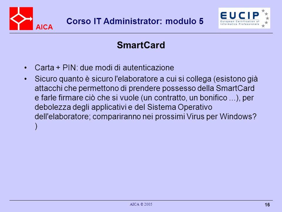AICA Corso IT Administrator: modulo 5 AICA © 2005 16 SmartCard Carta + PIN: due modi di autenticazione Sicuro quanto è sicuro l'elaboratore a cui si c