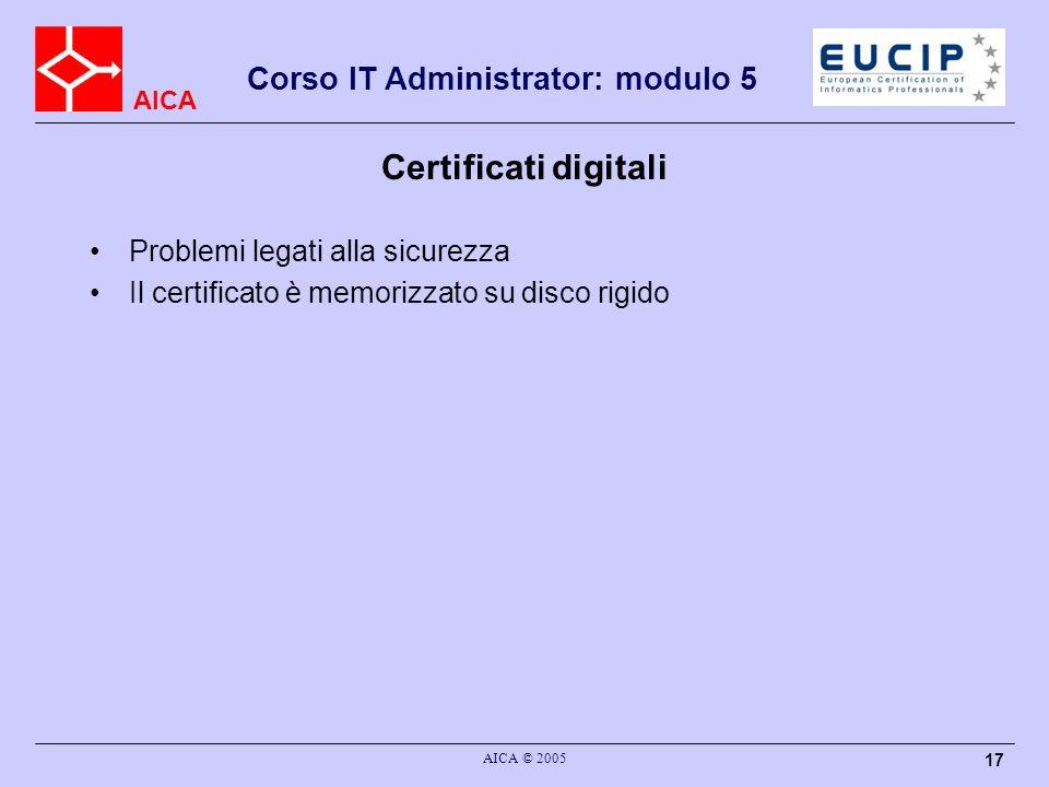 AICA Corso IT Administrator: modulo 5 AICA © 2005 17 Certificati digitali Problemi legati alla sicurezza Il certificato è memorizzato su disco rigido