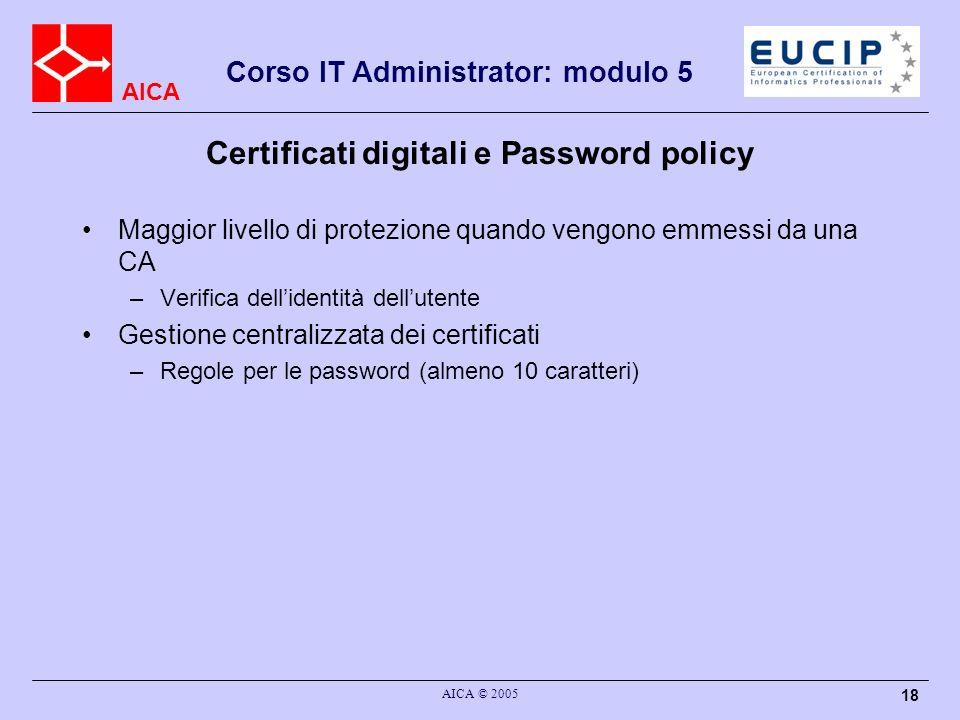 AICA Corso IT Administrator: modulo 5 AICA © 2005 18 Certificati digitali e Password policy Maggior livello di protezione quando vengono emmessi da un