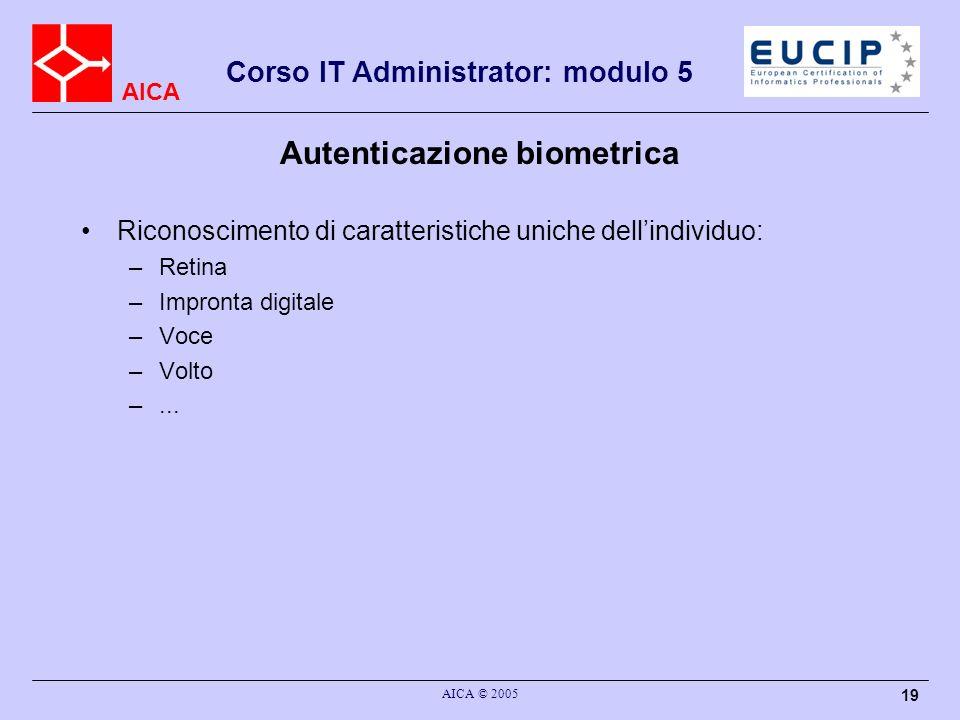 AICA Corso IT Administrator: modulo 5 AICA © 2005 19 Autenticazione biometrica Riconoscimento di caratteristiche uniche dellindividuo: –Retina –Impron