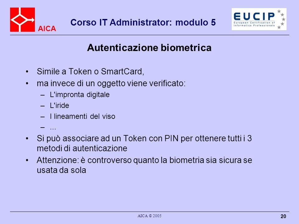 AICA Corso IT Administrator: modulo 5 AICA © 2005 20 Autenticazione biometrica Simile a Token o SmartCard, ma invece di un oggetto viene verificato: –