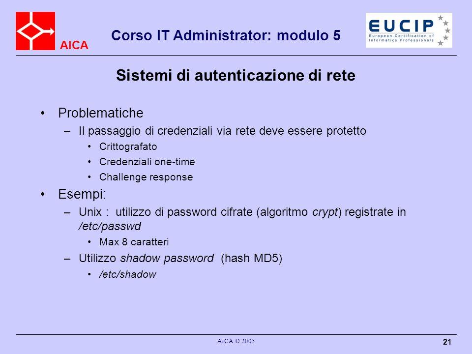 AICA Corso IT Administrator: modulo 5 AICA © 2005 21 Sistemi di autenticazione di rete Problematiche –Il passaggio di credenziali via rete deve essere