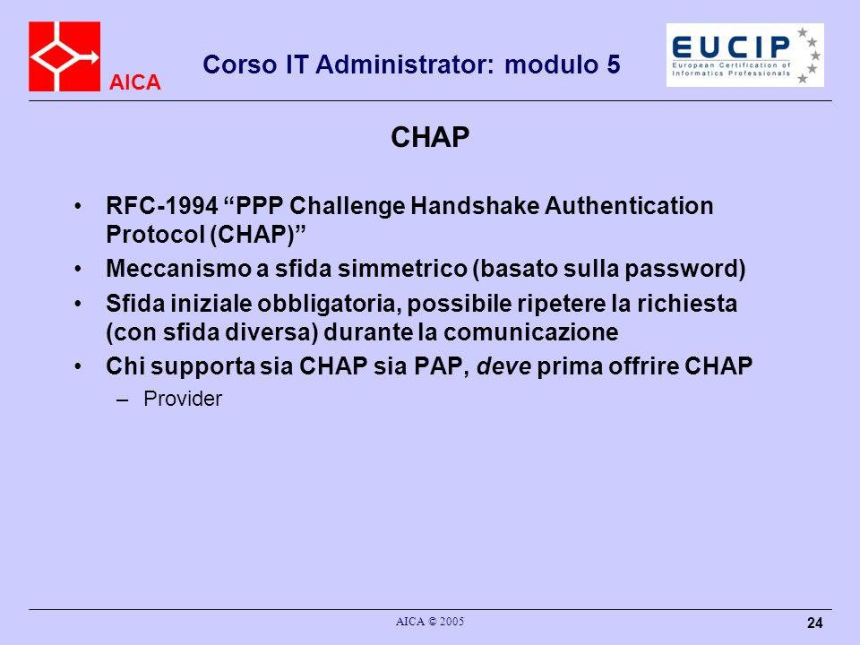 AICA Corso IT Administrator: modulo 5 AICA © 2005 24 CHAP RFC-1994 PPP Challenge Handshake Authentication Protocol (CHAP) Meccanismo a sfida simmetric