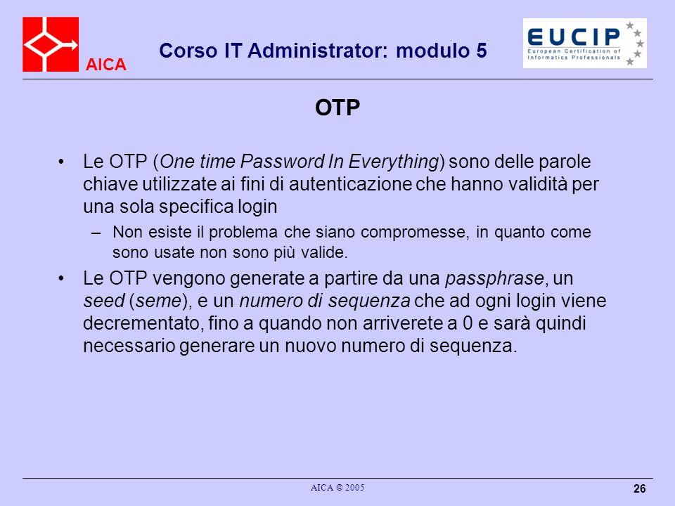 AICA Corso IT Administrator: modulo 5 AICA © 2005 26 OTP Le OTP (One time Password In Everything) sono delle parole chiave utilizzate ai fini di auten