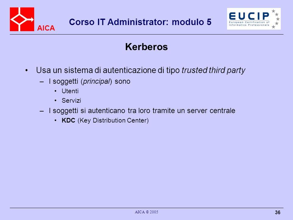 AICA Corso IT Administrator: modulo 5 AICA © 2005 36 Kerberos Usa un sistema di autenticazione di tipo trusted third party –I soggetti (principal) son