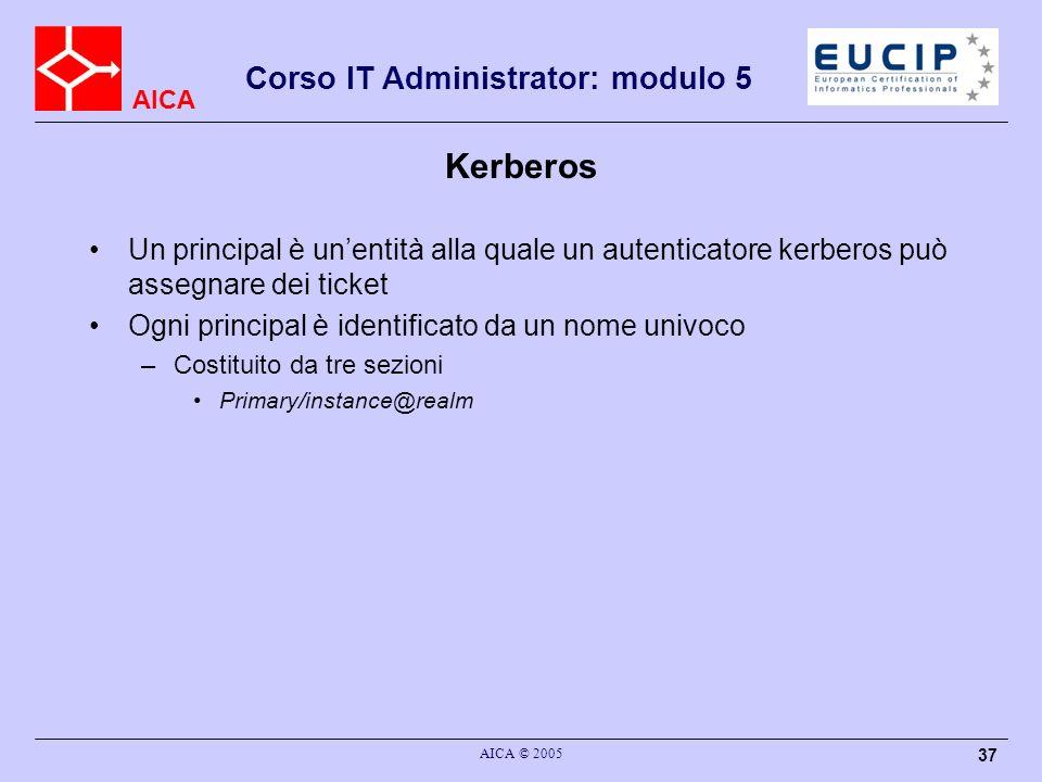 AICA Corso IT Administrator: modulo 5 AICA © 2005 37 Kerberos Un principal è unentità alla quale un autenticatore kerberos può assegnare dei ticket Og