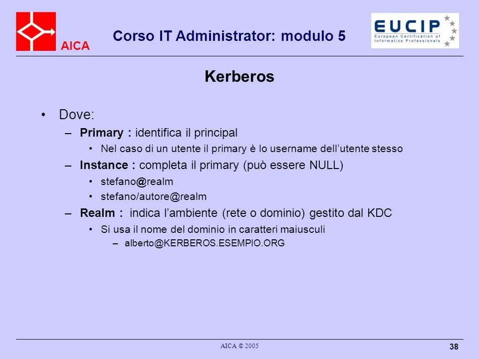 AICA Corso IT Administrator: modulo 5 AICA © 2005 38 Kerberos Dove: –Primary : identifica il principal Nel caso di un utente il primary è lo username