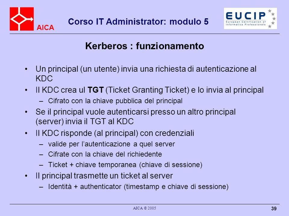 AICA Corso IT Administrator: modulo 5 AICA © 2005 39 Kerberos : funzionamento Un principal (un utente) invia una richiesta di autenticazione al KDC Il