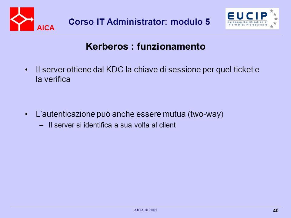 AICA Corso IT Administrator: modulo 5 AICA © 2005 40 Kerberos : funzionamento Il server ottiene dal KDC la chiave di sessione per quel ticket e la ver