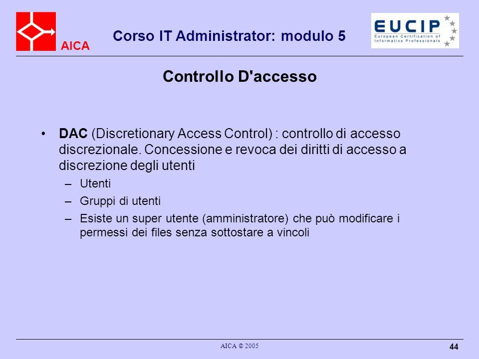AICA Corso IT Administrator: modulo 5 AICA © 2005 44 Controllo D'accesso DAC (Discretionary Access Control) : controllo di accesso discrezionale. Conc