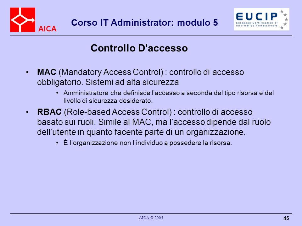 AICA Corso IT Administrator: modulo 5 AICA © 2005 45 Controllo D'accesso MAC (Mandatory Access Control) : controllo di accesso obbligatorio. Sistemi a
