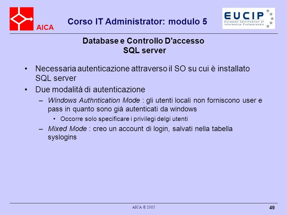 AICA Corso IT Administrator: modulo 5 AICA © 2005 49 Database e Controllo D'accesso SQL server Necessaria autenticazione attraverso il SO su cui è ins