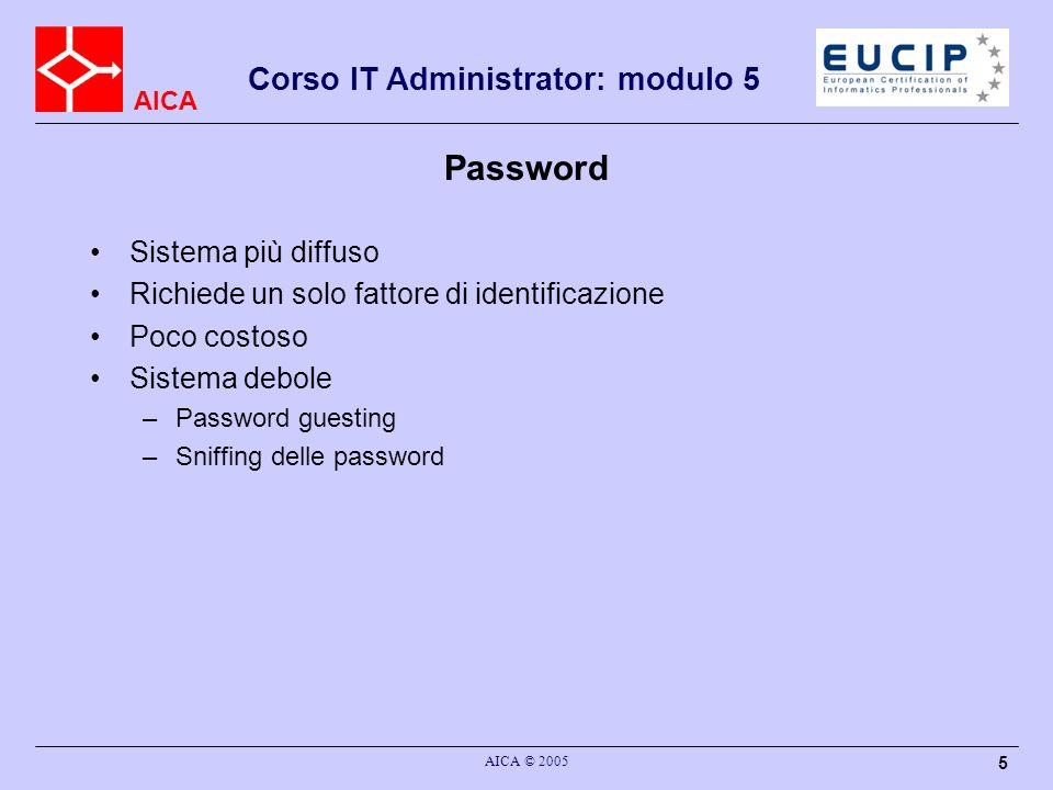 AICA Corso IT Administrator: modulo 5 AICA © 2005 6 Password username+password: metodo classico per autenticazione su elaboratori Cambiare la password con ragionevole frequenza Scegliere una password facile a ricordarsi, lunga a sufficienza (almeno 8 caratteri), non banale: –Password casuale –Inserire numeri e maiuscole in una parola o frase: inghilterra -> 1ngH1ltE99a