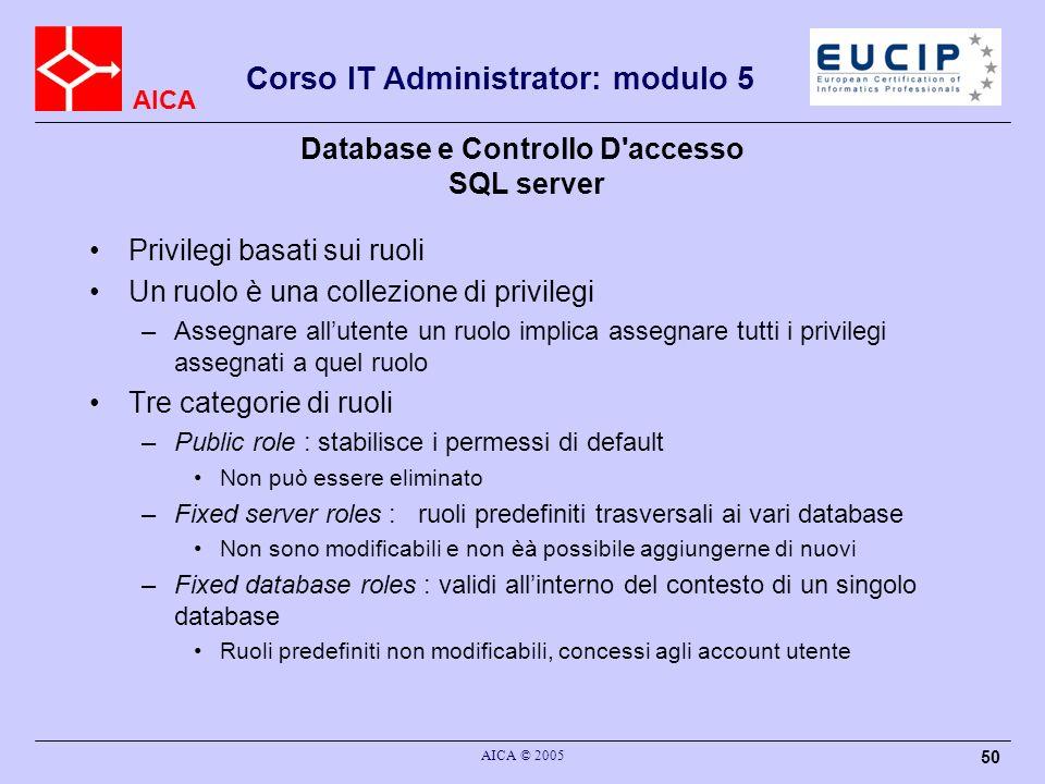 AICA Corso IT Administrator: modulo 5 AICA © 2005 50 Database e Controllo D'accesso SQL server Privilegi basati sui ruoli Un ruolo è una collezione di