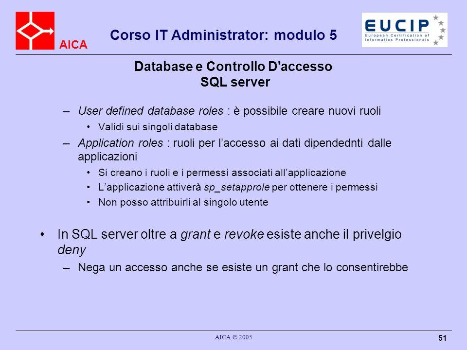 AICA Corso IT Administrator: modulo 5 AICA © 2005 51 Database e Controllo D'accesso SQL server –User defined database roles : è possibile creare nuovi