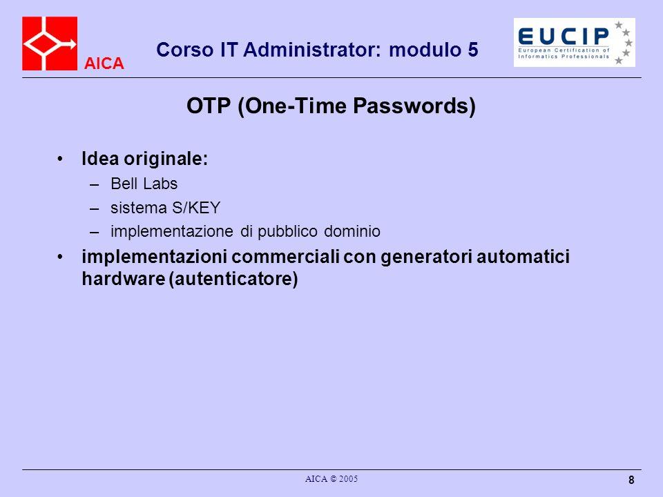 AICA Corso IT Administrator: modulo 5 AICA © 2005 39 Kerberos : funzionamento Un principal (un utente) invia una richiesta di autenticazione al KDC Il KDC crea ul TGT (Ticket Granting Ticket) e lo invia al principal –Cifrato con la chiave pubblica del principal Se il principal vuole autenticarsi presso un altro principal (server) invia il TGT al KDC Il KDC risponde (al principal) con credenziali –valide per lautenticazione a quel server –Cifrate con la chiave del richiedente –Ticket + chiave temporanea (chiave di sessione) Il principal trasmette un ticket al server –Identità + authenticator (timestamp e chiave di sessione)