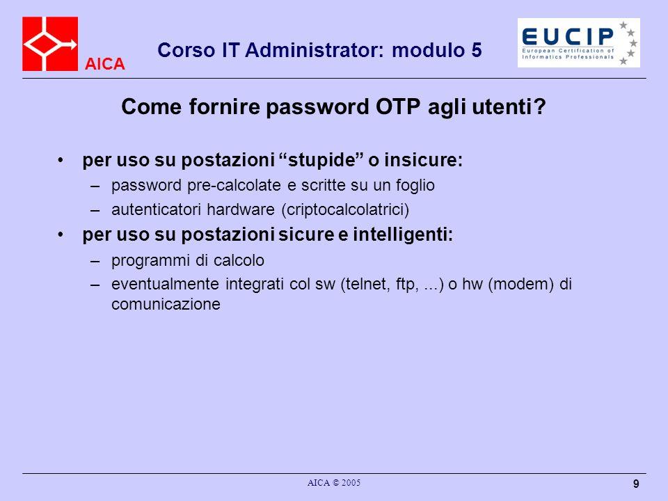 AICA Corso IT Administrator: modulo 5 AICA © 2005 10 Il sistema S/KEY RFC-1760 lutente sceglie un segreto S (il seme) lutente calcola N one-time password: P1 = h (S) P2 = h (P1) = h( h(S) )...