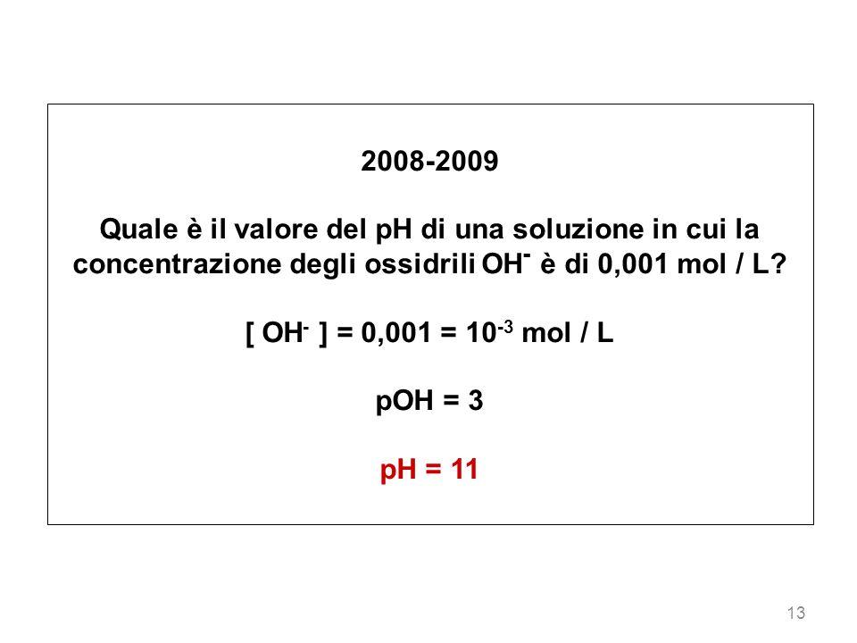 13 2008-2009 Quale è il valore del pH di una soluzione in cui la concentrazione degli ossidrili OH - è di 0,001 mol / L? [ OH - ] = 0,001 = 10 -3 mol