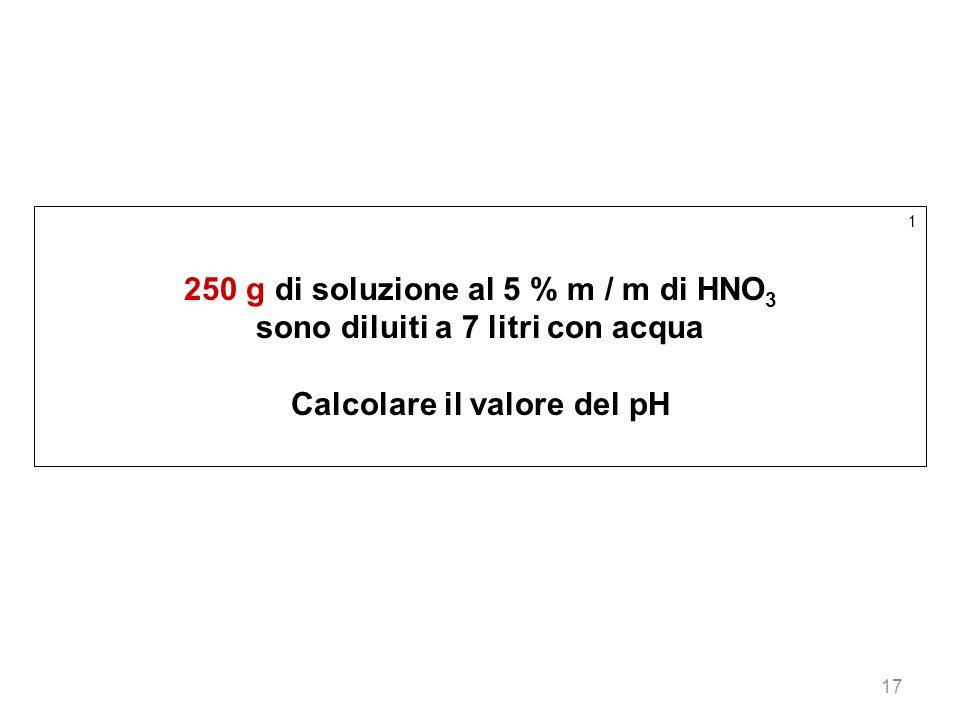 17 1 250 g di soluzione al 5 % m / m di HNO 3 sono diluiti a 7 litri con acqua Calcolare il valore del pH