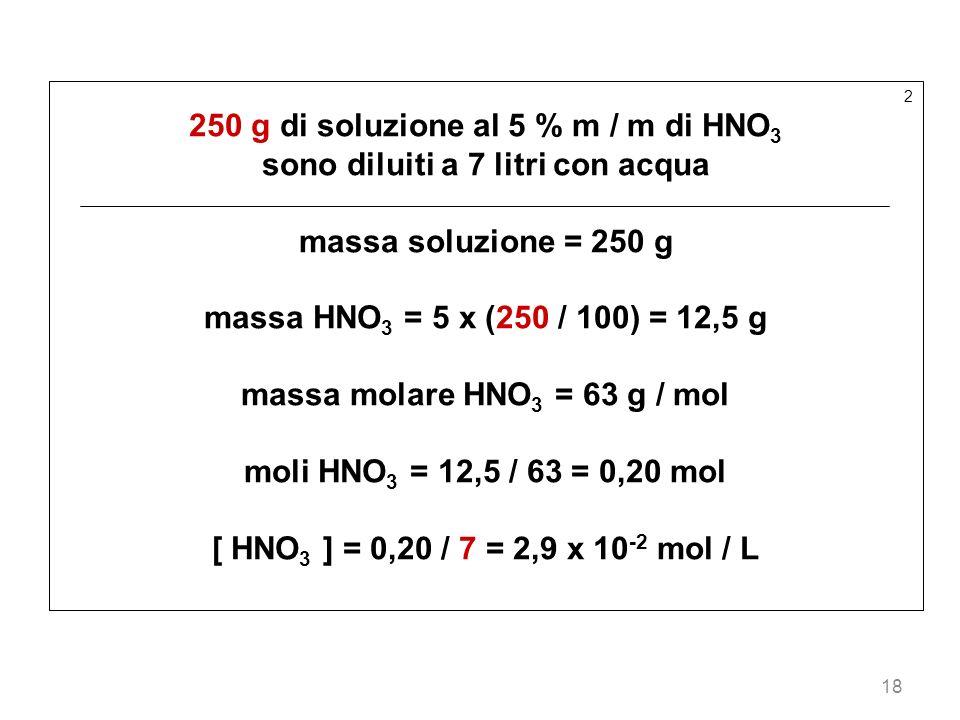 18 2 250 g di soluzione al 5 % m / m di HNO 3 sono diluiti a 7 litri con acqua massa soluzione = 250 g massa HNO 3 = 5 x (250 / 100) = 12,5 g massa mo