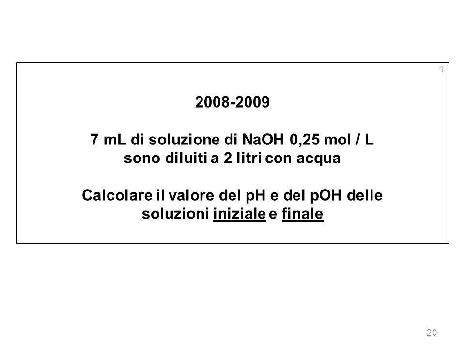 20 1 2008-2009 7 mL di soluzione di NaOH 0,25 mol / L sono diluiti a 2 litri con acqua Calcolare il valore del pH e del pOH delle soluzioni iniziale e