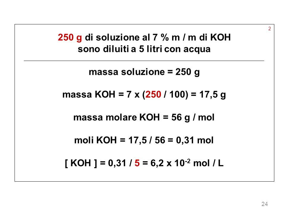 24 2 250 g di soluzione al 7 % m / m di KOH sono diluiti a 5 litri con acqua massa soluzione = 250 g massa KOH = 7 x (250 / 100) = 17,5 g massa molare