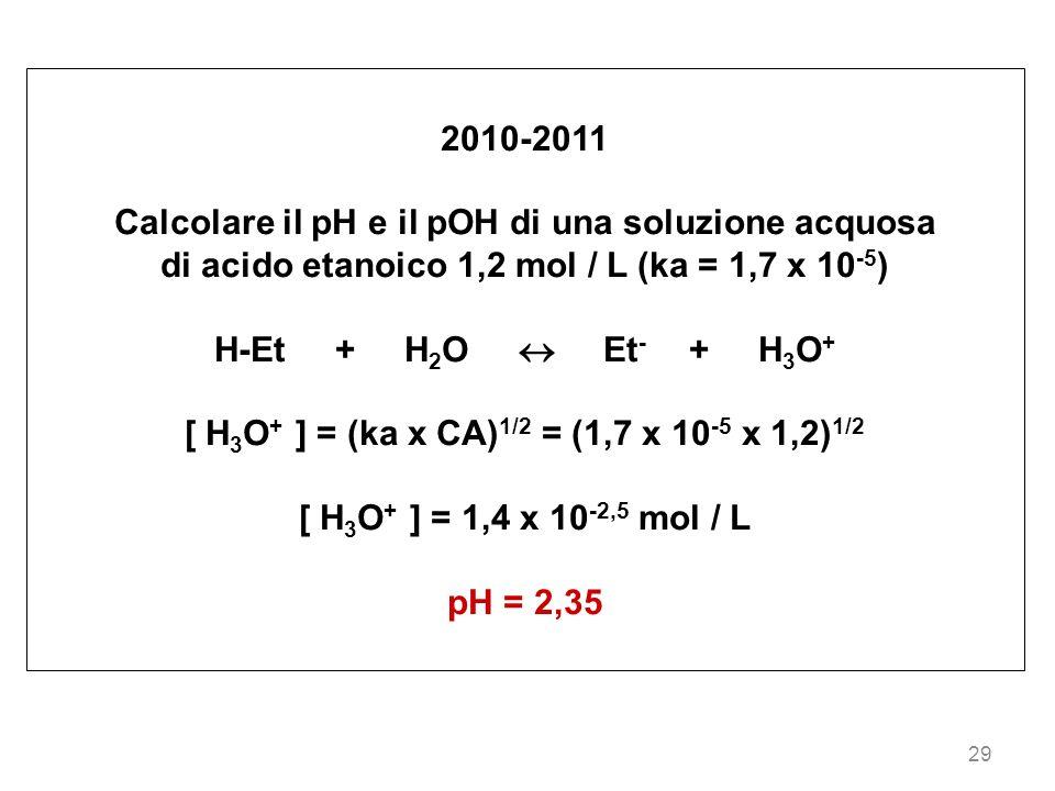 29 2010-2011 Calcolare il pH e il pOH di una soluzione acquosa di acido etanoico 1,2 mol / L (ka = 1,7 x 10 -5 ) H-Et + H 2 O Et - + H 3 O + [ H 3 O +