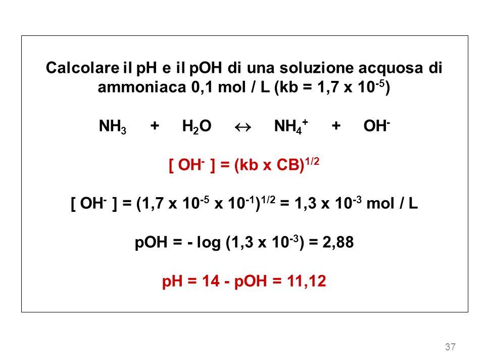 37 Calcolare il pH e il pOH di una soluzione acquosa di ammoniaca 0,1 mol / L (kb = 1,7 x 10 -5 ) NH 3 + H 2 O NH 4 + + OH - [ OH - ] = (kb x CB) 1/2