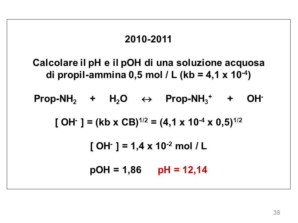 38 2010-2011 Calcolare il pH e il pOH di una soluzione acquosa di propil-ammina 0,5 mol / L (kb = 4,1 x 10 -4 ) Prop-NH 2 + H 2 O Prop-NH 3 + + OH - [