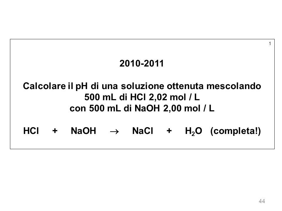 44 1 2010-2011 Calcolare il pH di una soluzione ottenuta mescolando 500 mL di HCl 2,02 mol / L con 500 mL di NaOH 2,00 mol / L HCl + NaOH NaCl + H 2 O