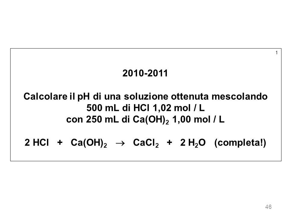 46 1 2010-2011 Calcolare il pH di una soluzione ottenuta mescolando 500 mL di HCl 1,02 mol / L con 250 mL di Ca(OH) 2 1,00 mol / L 2 HCl + Ca(OH) 2 Ca